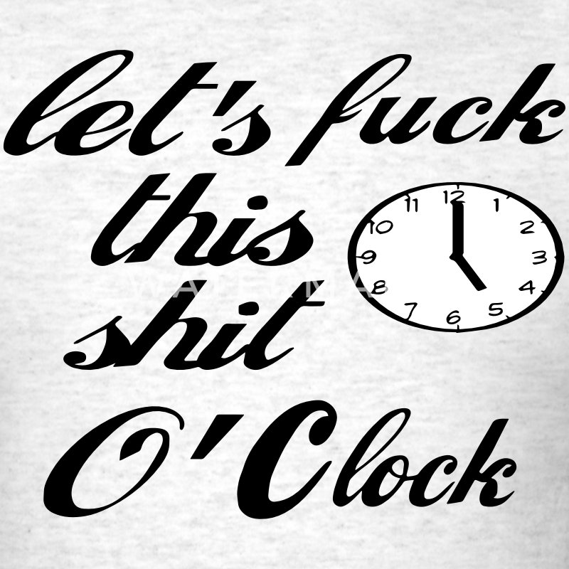 LET'S FUCK THIS SHIT O'CLOCK T-Shirts - Men's T-Shirt