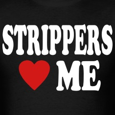 STRIPPERS LOVE ME