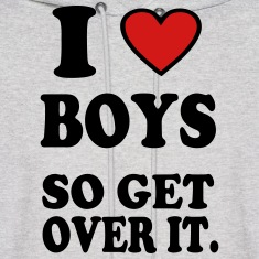 I LOVE BOYS SO GET OVER IT.