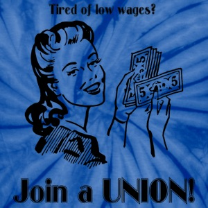 Tired of low wages? Join a UNION! T-Shirts - Unisex Tie Dye T-Shirt