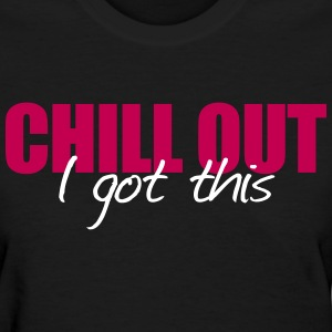 Chill out i got this - Women's T-Shirt