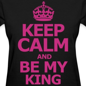 keep calm and be my king - Women's T-Shirt