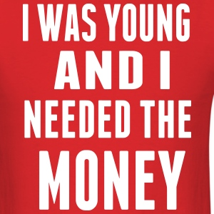I WAS YOUNG AND I NEEDED THE MONEY T-Shirts - Men's T-Shirt