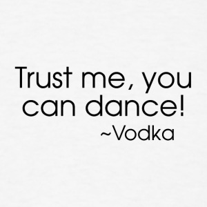 Trust me, you can dance!  ~Vodka - Men's T-Shirt