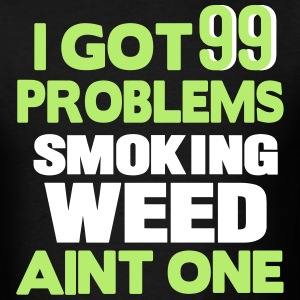 I GOT 99 PROBLEMS SMOKING WEED AIN'T ONE T-Shirts - Men's T-Shirt