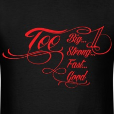 Too Big, Too Strong, Too Fast, Too Good T-Shirts