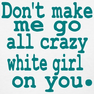 Don't make me go all crazy white girl on you - Women's T-Shirt