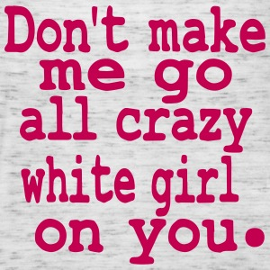 Don't make me go all crazy white girl on you - Women's Flowy Tank Top by Bella