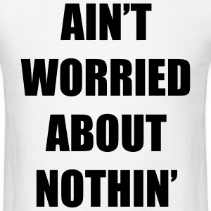 Ain't Worried About Nothin Rap Design T-Shirts - Men's T-Shirt