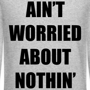Ain't Worried About Nothin Rap Design Long Sleeve Shirts - Crewneck Sweatshirt