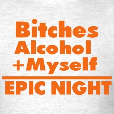 Bitches Alcohol + Myself =EPIC NIGHT T-Shirts