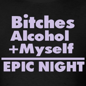 Bitches Alcohol + Myself =EPIC NIGHT T-Shirts - Men's T-Shirt