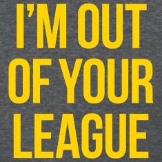 I'M OUT OF YOUR LEAGUE Women's T-Shirts