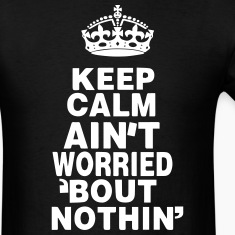 KEEP CALM AIN'T WORRIED ABOUT NOTHING T-Shirts