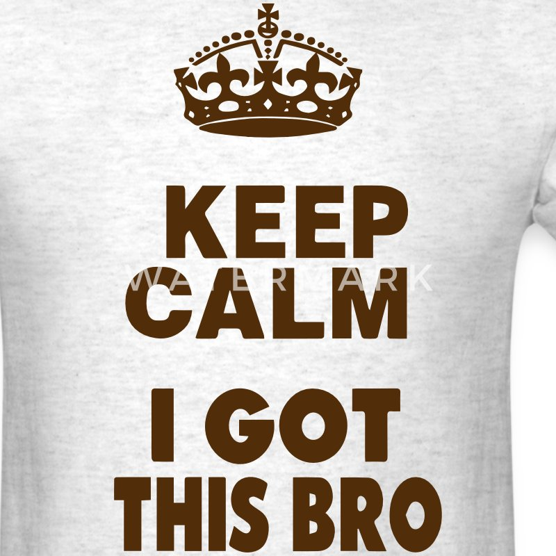KEEP CALM I GOT THIS BRO T-Shirts - Men's T-Shirt