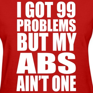 I Got 99 Problems But My Abs Ain't One - Women's T-Shirt