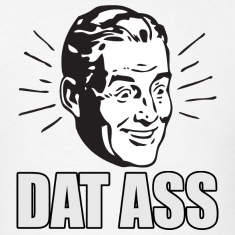 Dat Ass - Funny - Meme - Twerking - Humorous T-Shirts