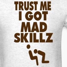 TRUST ME I GOT MAD SKILLZ (x rated vision) T-Shirts