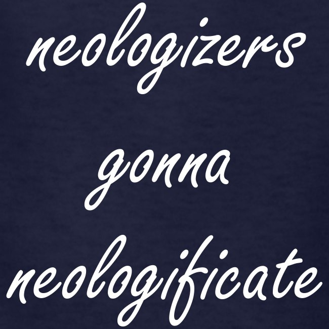 neologizers gonna neologificate