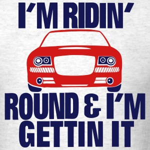 I'M RIDING ROUND AND I'M GETTING IT T-Shirts - Men's T-Shirt
