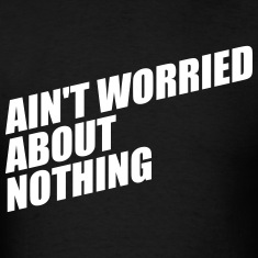 AIN'T WORRIED ABOUT NOTHING T-Shirts