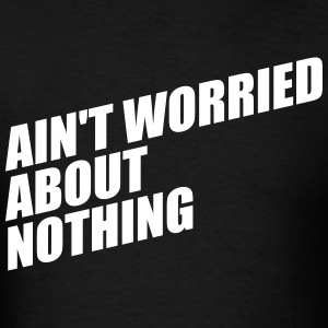 AIN'T WORRIED ABOUT NOTHING T-Shirts - Men's T-Shirt