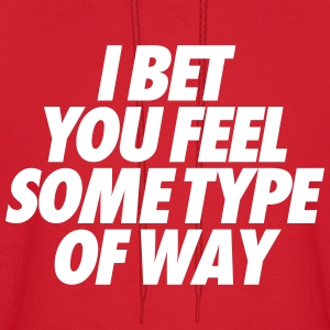 I Bet You Feel Some Type Of Way Hoodies - Men's Hoodie