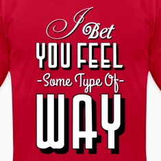 I BET YOU FEEL SOME TYPE OF WAY T-Shirts