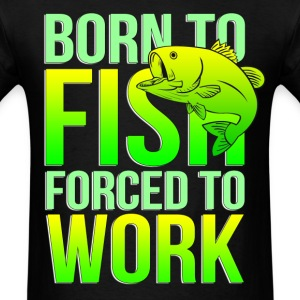 born to fish forced to work - Men's T-Shirt