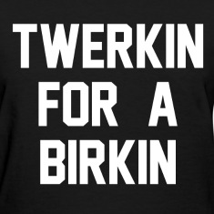 Twerkin For A Birkin  Women's T-Shirts