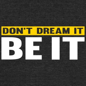 Don't Dream It. Be It T-Shirts - Unisex Tri-Blend T-Shirt
