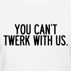 You can't twerk with us. Women's T-Shirts