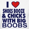 I LOVE SHOES BOOZE AND CHICKS WITH BIG BOOBS - Women's T-Shirt