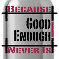 Design ~ Good Enough Never Is Thirst Quencher