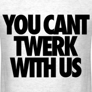 Design ~ You Can't Twerk With Us T-Shirts