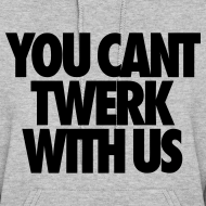 Design ~ You Can't Twerk With Us Hoodies