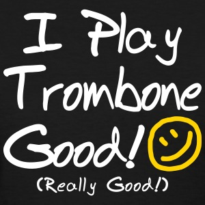 I Play Trombone Good! (Women's) - Women's T-Shirt