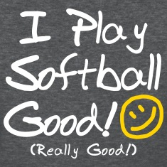 I Play Softball Good! (Women's)