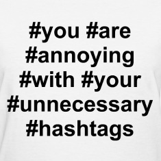 You are annoying with your unnecessary hashtags Women's T-Shirts