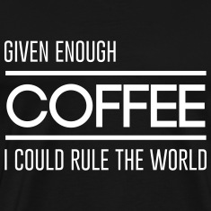 Given enough coffee I could rule the world T-Shirts
