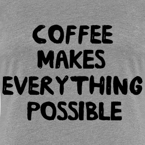 Coffee makes everything possible Women's T-Shirts - Women's Premium T-Shirt