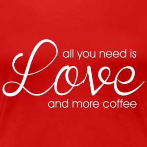 All you need is love and more coffee Women's T-Shirts - Women's Premium T-Shirt