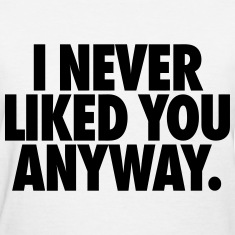 I Never Liked You Anyway Women's T-Shirts