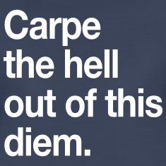 Carpe the hell out of this diem Women's T-Shirts