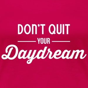 Don't quit your daydream Women's T-Shirts - Women's Premium T-Shirt