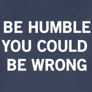 Be humble or you could be wrong Women's T-Shirts - Women's Premium T-Shirt