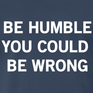 Be humble or you could be wrong T-Shirts - Men's Premium T-Shirt