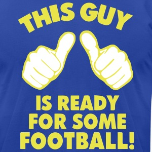 THIS GUY IS READY FOR SOME FOOTBALL! T-Shirts - Men's T-Shirt by American Apparel