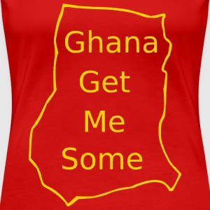Ghana Get Me Some - Women's Premium T-Shirt