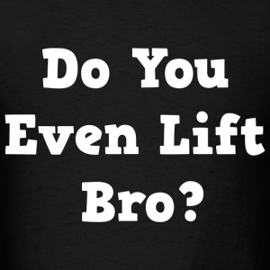 Do You Even Lift Bro.png T-Shirts - Men's T-Shirt